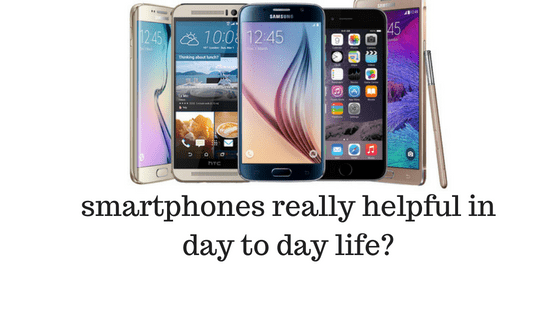 Are the smartphones helpful in day to day life ?